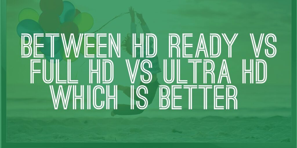 HD Ready VS Full HD VS Ultra HD