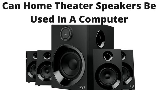 Can Home Theater Speakers Be Used In A Computer