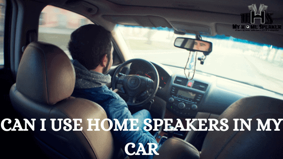 Can I Use Home Speakers In My Car: All You Need To Know.
